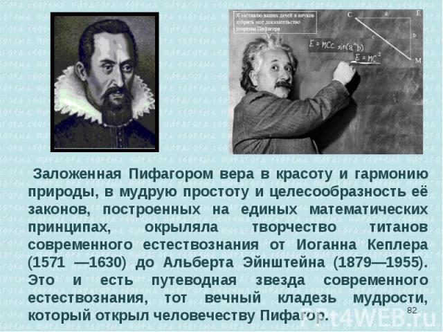 Заложенная Пифагором вера в красоту и гармонию природы, в мудрую простоту и целесообразность её законов, построенных на единых математических принципах, окрыляла творчество титанов современного естествознания от Иоганна Кеплера (1571 —1630) до Альбе…