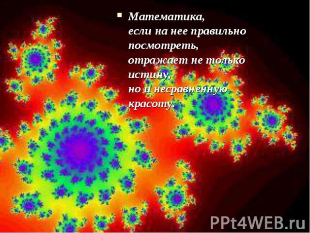 Математика, если на нее правильно посмотреть, отражает не только истину, но и несравненную красоту.