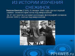 ИЗ ИСТОРИИ ИЗУЧЕНИЯ СНЕЖИНОК Уилсон Бентли (США) 15 января 1885 года сделал перв