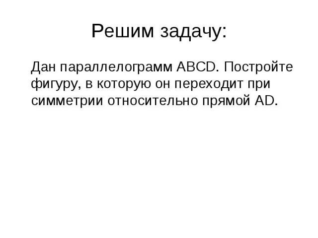 Дан параллелограмм АВСD. Постройте фигуру, в которую он переходит при симметрии относительно прямой AD. Дан параллелограмм АВСD. Постройте фигуру, в которую он переходит при симметрии относительно прямой AD.