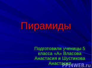 Пирамиды Подготовили ученицы 5 класса «А» Власова Анастасия и Шустикова Анастаси