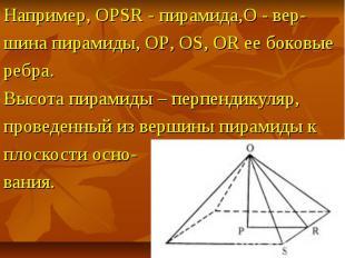 Например, OPSR - пирамида,O - вер- шина пирамиды, OP, OS, OR ее боковые ребра. В