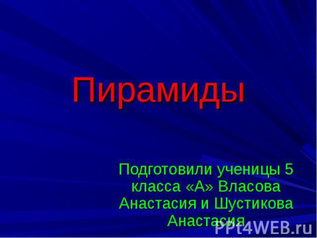 Пирамиды Подготовили ученицы 5 класса «А» Власова Анастасия и Шустикова Анастасия