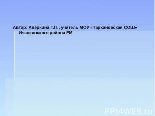 Автор: Аверкина Т.П., учитель МОУ «Тархановская СОШ» Ичалковского района РМ Авто