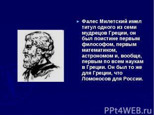 Фалес Милетский имел титул одного из семи мудрецов Греции, он был поистине первы