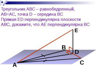 Треугольник АВС – равнобедренный, АВ=АС, точка D – середина ВС Прямая ED перпенд
