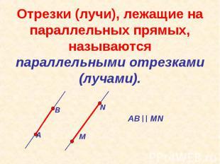 Отрезки (лучи), лежащие на параллельных прямых, называются параллельными отрезка