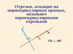 Отрезки, лежащие на перпендикулярных прямых, называют перпендикулярными отрезкам