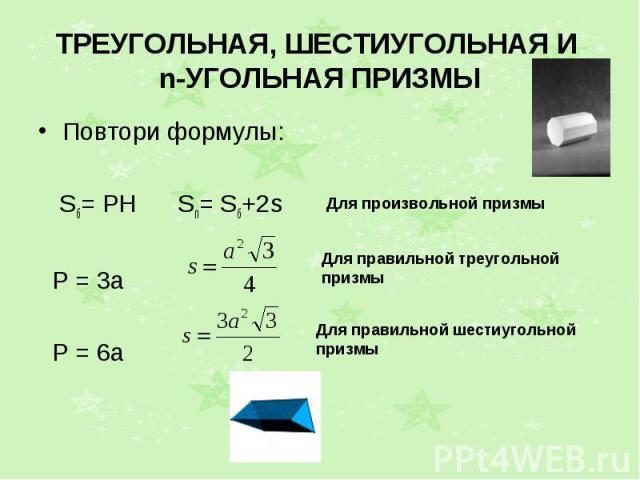 ТРЕУГОЛЬНАЯ, ШЕСТИУГОЛЬНАЯ И n-УГОЛЬНАЯ ПРИЗМЫ Повтори формулы: Sб= РН Sп= Sб+2s Р = 3а Р = 6а