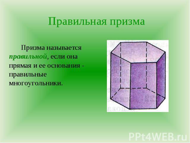 Призма называется правильной, если она прямая и ее основания - правильные многоугольники. Призма называется правильной, если она прямая и ее основания - правильные многоугольники.