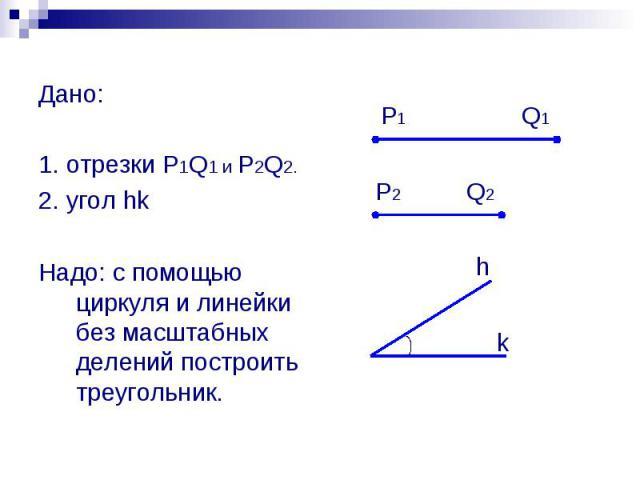 Дано: 1. отрезки P1Q1 и P2Q2. 2. угол hk Надо: с помощью циркуля и линейки без масштабных делений построить треугольник.