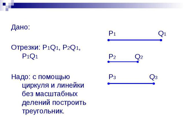 Дано: Отрезки: P1Q1, P2Q1, P1Q1 Надо: с помощью циркуля и линейки без масштабных делений построить треугольник.