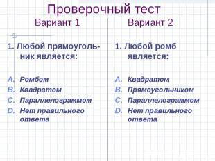 Проверочный тест Вариант 1 Вариант 2 1. Любой прямоуголь-ник является: Ромбом Кв