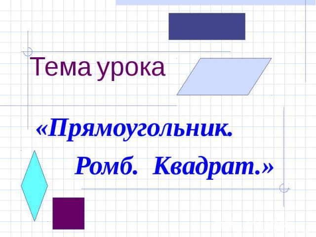 Тема урока «Прямоугольник. Ромб. Квадрат.»