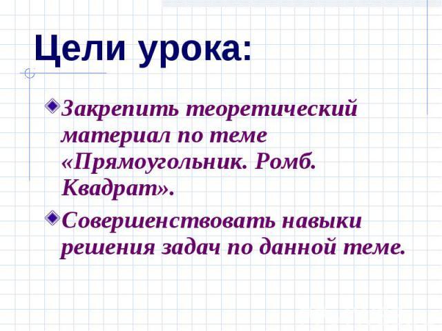 Цели урока: Закрепить теоретический материал по теме «Прямоугольник. Ромб. Квадрат». Совершенствовать навыки решения задач по данной теме.