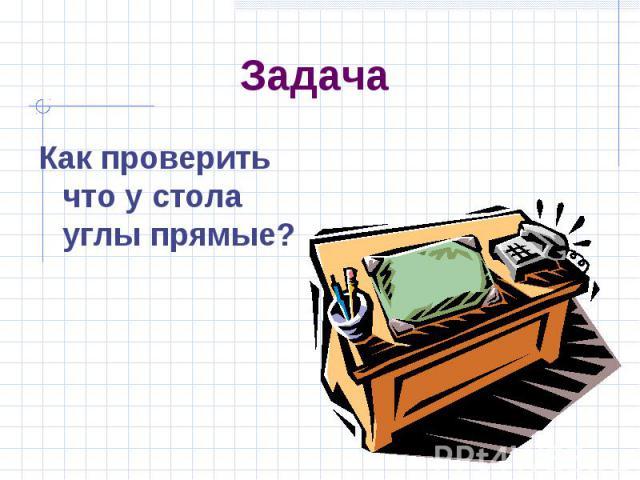 Задача Как проверить что у стола углы прямые?