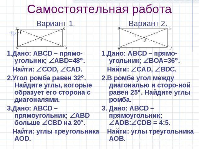 Самостоятельная работа Вариант 1. 1.Дано: ABCD – прямо-угольник; ABD=48 . Найти: СОD, СAD. 2.Угол ромба равен 32 . Найдите углы, которые образует его сторона с диагоналями. 3.Дано: ABCD – прямоугольник; ABD больше СВD на 20°. Найти: углы треугольника АОD.