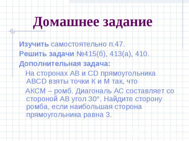 Домашнее задание Изучить самостоятельно п.47. Решить задачи №415(б), 413(а), 410. Дополнительная задача: На сторонах АВ и СD прямоугольника ABCD взяты точки К и М так, что АКСМ – ромб. Диагональ АС составляет со стороной АВ угол 30 . Найдите сторону…