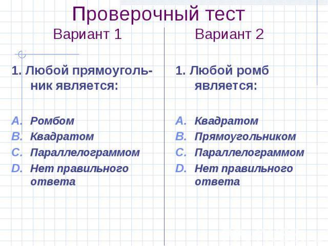 Проверочный тест Вариант 1 Вариант 2 1. Любой прямоуголь-ник является: Ромбом Квадратом Параллелограммом Нет правильного ответа