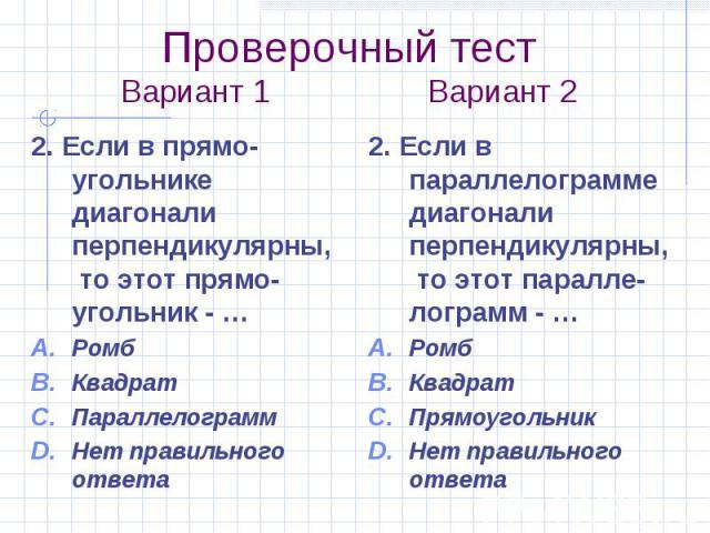 Проверочный тест Вариант 1 Вариант 2 2. Если в прямо-угольнике диагонали перпендикулярны, то этот прямо-угольник - … Ромб Квадрат Параллелограмм Нет правильного ответа
