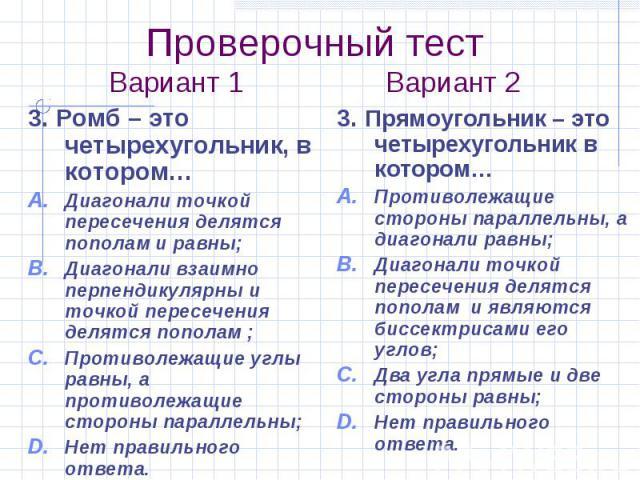 Проверочный тест Вариант 1 Вариант 2 3. Ромб – это четырехугольник, в котором… Диагонали точкой пересечения делятся пополам и равны; Диагонали взаимно перпендикулярны и точкой пересечения делятся пополам ; Противолежащие углы равны, а противолежащие…