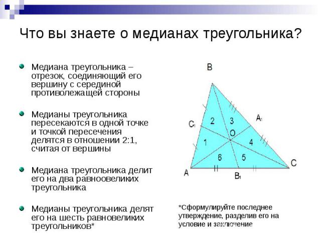 Что вы знаете о медианах треугольника? Медиана треугольника – отрезок, соединяющий его вершину с серединой противолежащей стороны Медианы треугольника пересекаются в одной точке и точкой пересечения делятся в отношении 2:1, считая от вершины Медиана…