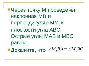 Через точку М проведены наклонная МВ и перпендикуляр ММ1 к плоскости угла АВС. О