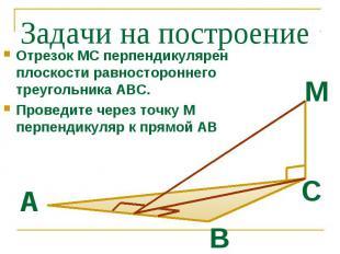 Задачи на построение Отрезок МС перпендикулярен плоскости равностороннего треуго