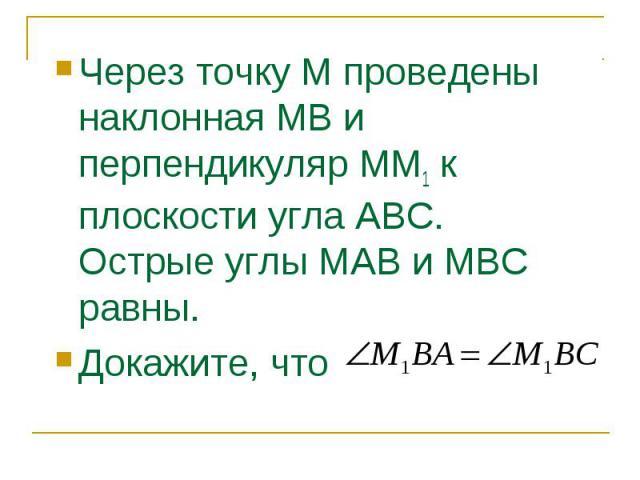 Через точку М проведены наклонная МВ и перпендикуляр ММ1 к плоскости угла АВС. Острые углы МАВ и МВС равны. Через точку М проведены наклонная МВ и перпендикуляр ММ1 к плоскости угла АВС. Острые углы МАВ и МВС равны. Докажите, что