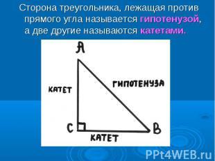 Сторона треугольника, лежащая против прямого угла называется гипотенузой, а две