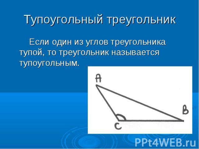 Тупоугольный треугольник Если один из углов треугольника тупой, то треугольник называется тупоугольным.