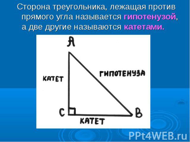 Сторона треугольника, лежащая против прямого угла называется гипотенузой, а две другие называются катетами. Сторона треугольника, лежащая против прямого угла называется гипотенузой, а две другие называются катетами.