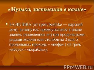 «Музыка, застывшая в камне» БАЗИЛИКА (от греч. basilike — царский дом), вытянуто