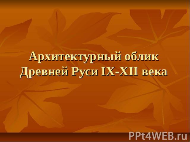 Архитектурный облик Древней Руси IX-XII века