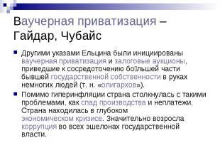 Ваучерная приватизация –Гайдар, Чубайс Другими указами Ельцина были инициированы