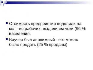 Стоимость предприятия поделили на кол –во рабочих, выдали им чеки (96 % населени