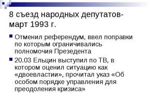 8 съезд народных депутатов- март 1993 г. Отменил референдум, ввел поправки по ко
