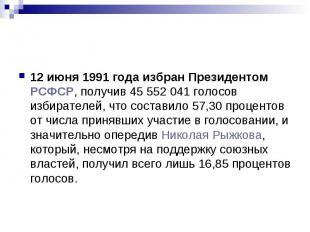 12 июня 1991 года избран Президентом РСФСР, получив 45 552 041 голосов избирател
