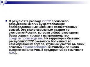 В результате распада СССР произошло разрушение многих существовавших производств