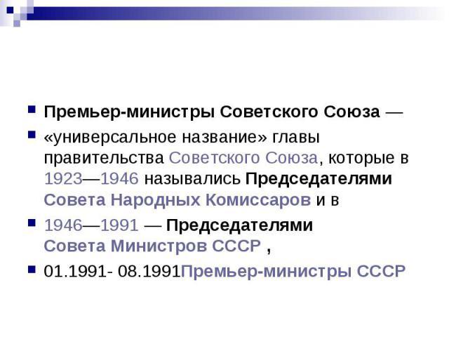 Премьер-министры Советского Союза — «универсальное название» главы правительства Советского Союза, которые в 1923—1946 назывались Председателями Совета Народных Комиссаров и в 1946—1991 — Председателями Совета Министров СССР , 01.1991- 08.1991Премье…