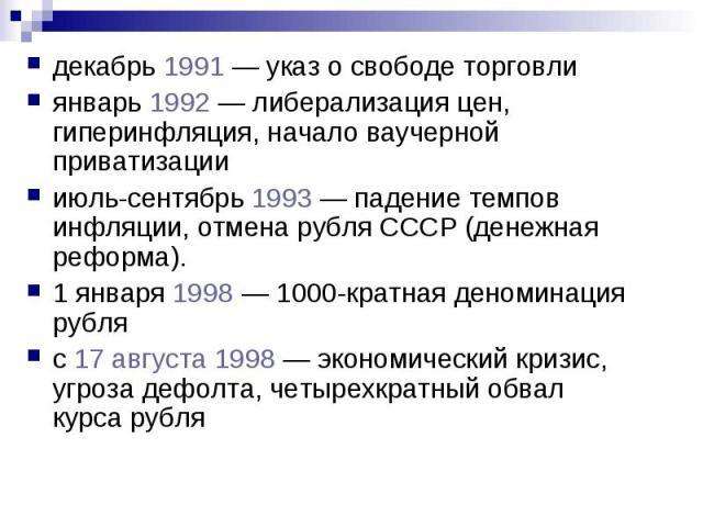 декабрь 1991 — указ о свободе торговли декабрь 1991 — указ о свободе торговли январь 1992 — либерализация цен, гиперинфляция, начало ваучерной приватизации июль-сентябрь 1993 — падение темпов инфляции, отмена рубля СССР (денежная реформа). 1 января …