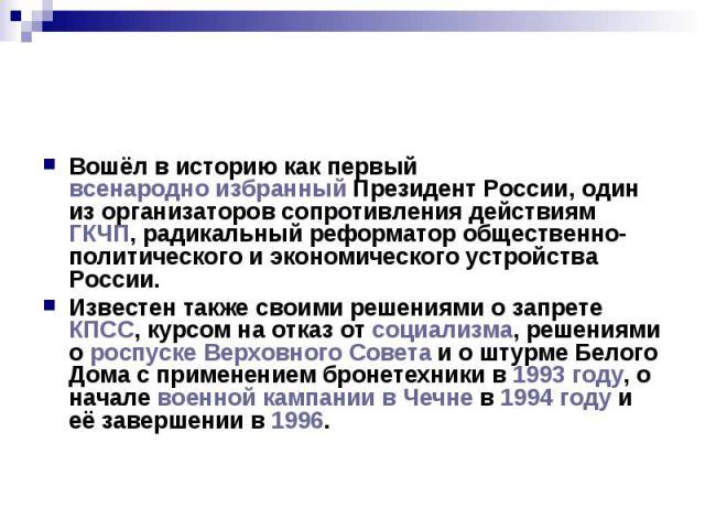 Вошёл в историю как первый всенародно избранный Президент России, один из организаторов сопротивления действиям ГКЧП, радикальный реформатор общественно-политического и экономического устройства России. Известен также своими решениями о запрете КПСС…