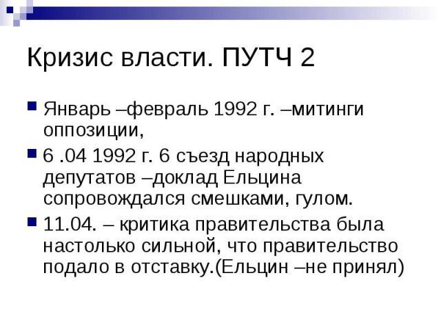 Кризис власти. ПУТЧ 2 Январь –февраль 1992 г. –митинги оппозиции, 6 .04 1992 г. 6 съезд народных депутатов –доклад Ельцина сопровождался смешками, гулом. 11.04. – критика правительства была настолько сильной, что правительство подало в отставку.(Ель…