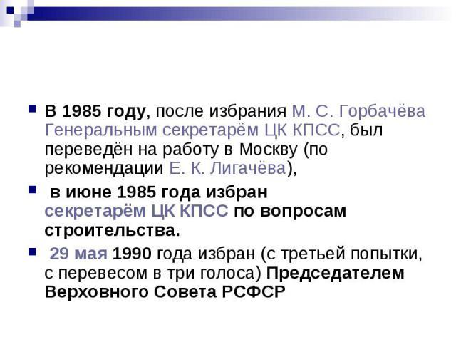 В 1985 году, после избрания М.С.Горбачёва Генеральным секретарём ЦК КПСС, был переведён на работу в Москву (по рекомендации Е.К.Лигачёва), в июне 1985 года избран секретарём ЦК КПСС по вопросам строительства. 29 мая 1990 года…