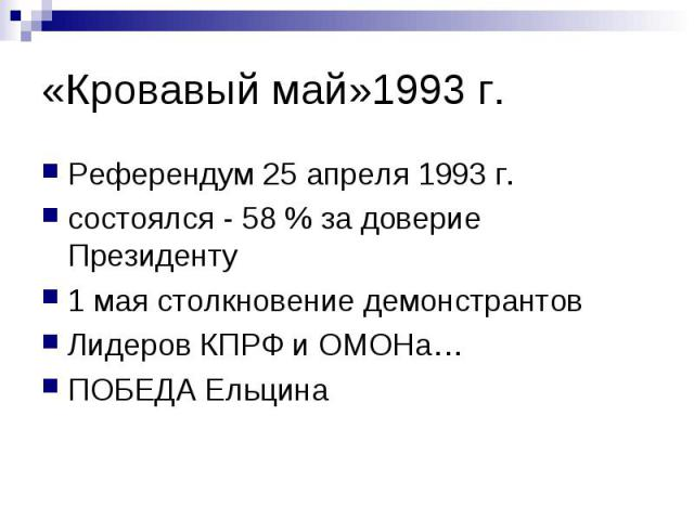 «Кровавый май»1993 г. Референдум 25 апреля 1993 г. состоялся - 58 % за доверие Президенту 1 мая столкновение демонстрантов Лидеров КПРФ и ОМОНа… ПОБЕДА Ельцина