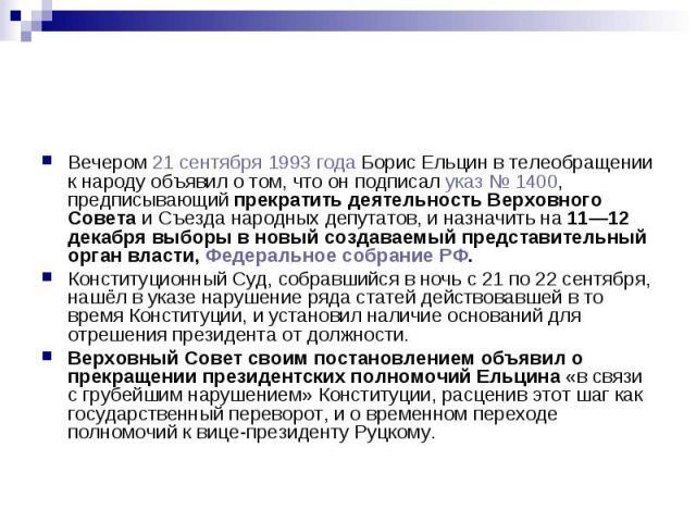 Вечером 21 сентября 1993 года Борис Ельцин в телеобращении к народу объявил о том, что он подписал указ № 1400, предписывающий прекратить деятельность Верховного Совета и Съезда народных депутатов, и назначить на 11—12 декабря выборы в новый создава…