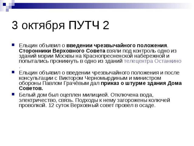 3 октября ПУТЧ 2 Ельцин объявил о введении чрезвычайного положения. Сторонники Верховного Совета взяли под контроль одно из зданий мэрии Москвы на Краснопресненской набережной и попытались проникнуть в одно из зданий телецентра Останкино. Ельцин объ…