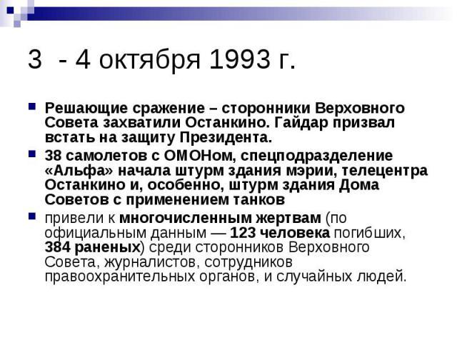 3 - 4 октября 1993 г. Решающие сражение – сторонники Верховного Совета захватили Останкино. Гайдар призвал встать на защиту Президента. 38 самолетов с ОМОНом, спецподразделение «Альфа» начала штурм здания мэрии, телецентра Останкино и, особенно, шту…