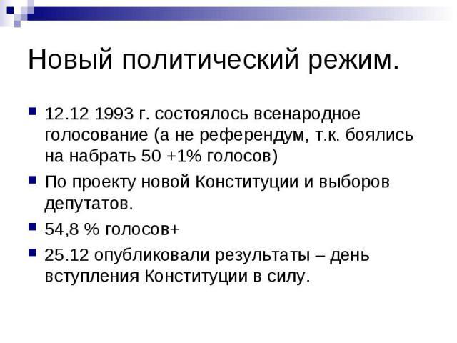 Новый политический режим. 12.12 1993 г. состоялось всенародное голосование (а не референдум, т.к. боялись на набрать 50 +1% голосов) По проекту новой Конституции и выборов депутатов. 54,8 % голосов+ 25.12 опубликовали результаты – день вступления Ко…
