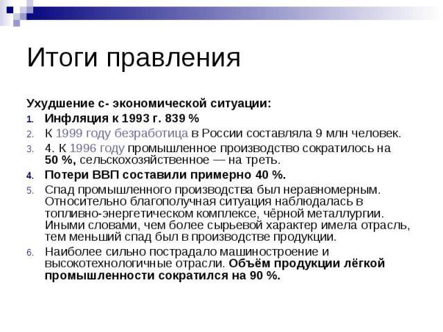 Итоги правления Ухудшение с- экономической ситуации: Инфляция к 1993 г. 839 % К 1999 году безработица в России составляла 9млн человек. 4. К 1996 году промышленное производство сократилось на 50%, сельскохозяйственное— на треть. По…